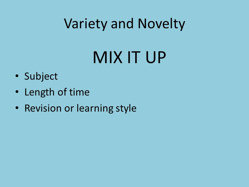 Variety and Novelty Subject Length of time Revision or learning style MIX IT UP