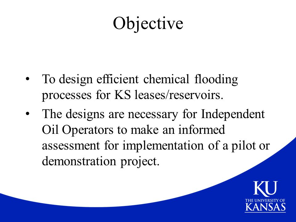 Objective To design efficient chemical flooding processes for KS leases/reservoirs. The designs are necessary for Independent Oil Operators to make an