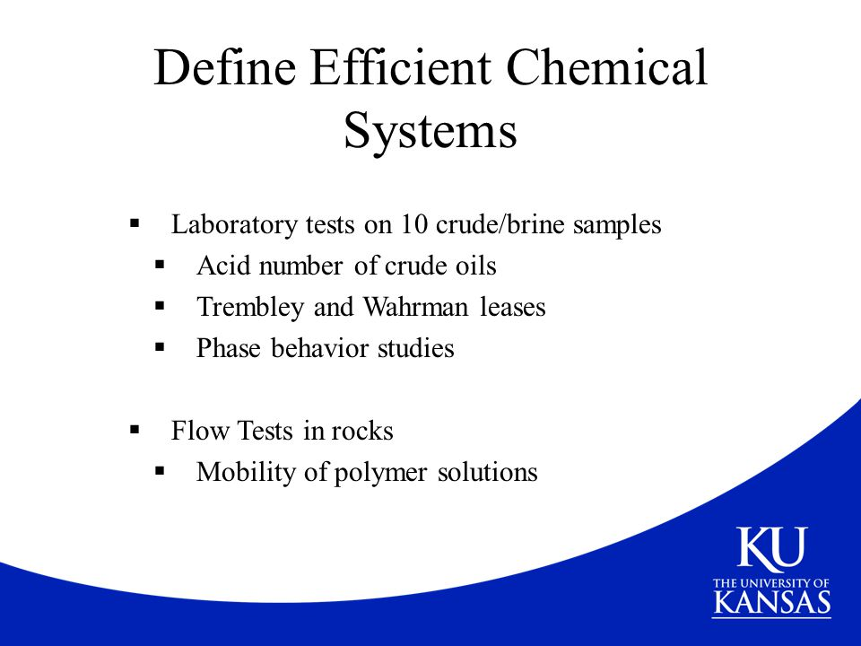 Define Efficient Chemical Systems  Laboratory tests on 10 crude/brine samples  Acid number of crude oils  Trembley and Wahrman leases  Phase behav