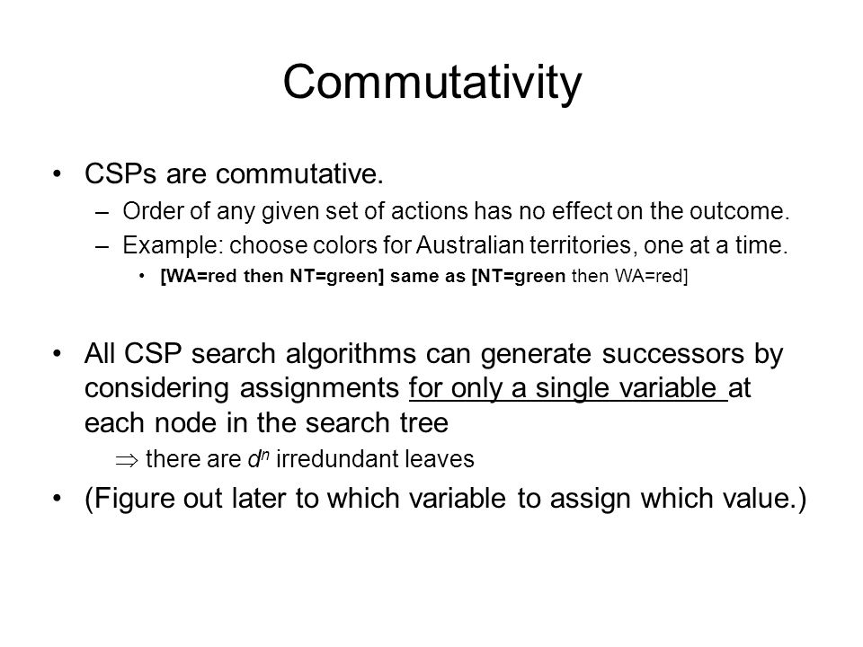 Commutativity CSPs are commutative. –Order of any given set of actions has no effect on the outcome. –Example: choose colors for Australian territorie