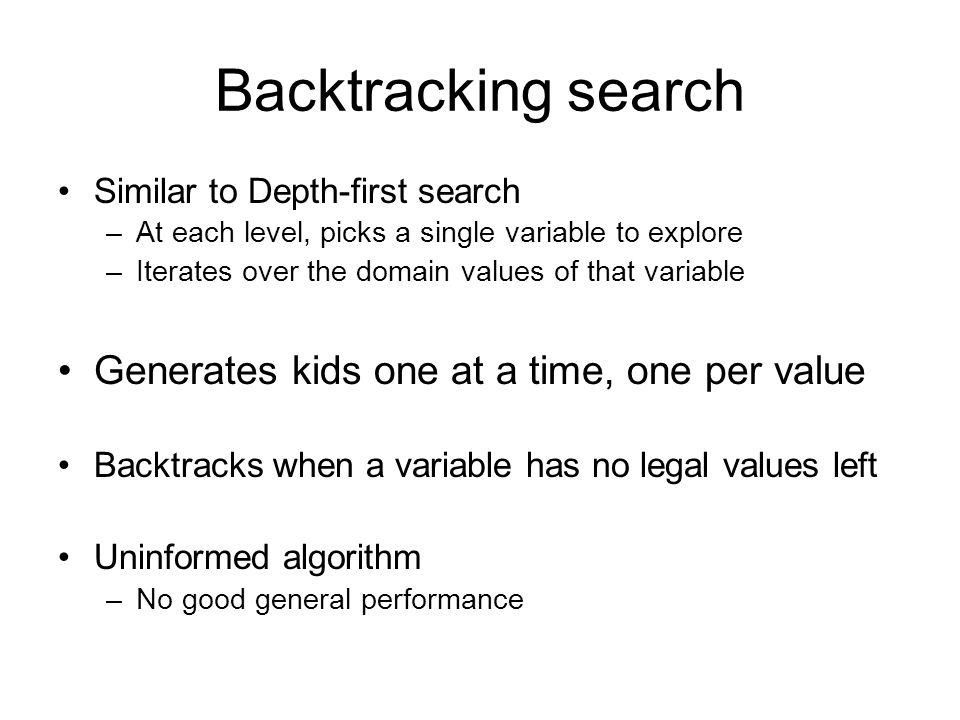 Backtracking search Similar to Depth-first search –At each level, picks a single variable to explore –Iterates over the domain values of that variable