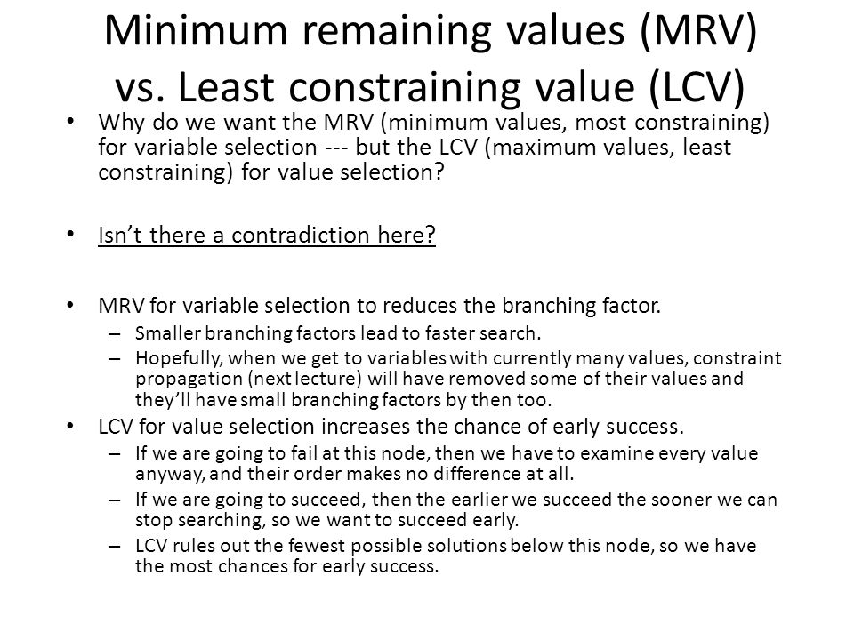 Minimum remaining values (MRV) vs. Least constraining value (LCV) Why do we want the MRV (minimum values, most constraining) for variable selection --