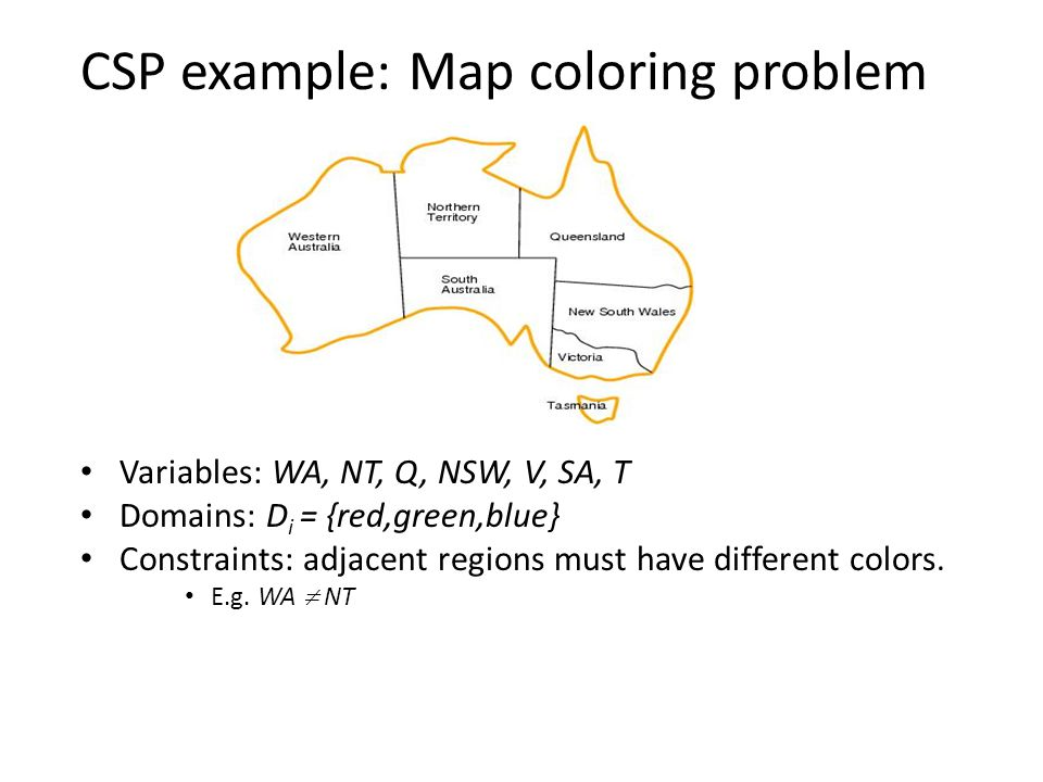 CSP example: Map coloring problem Variables: WA, NT, Q, NSW, V, SA, T Domains: D i = {red,green,blue} Constraints: adjacent regions must have differen