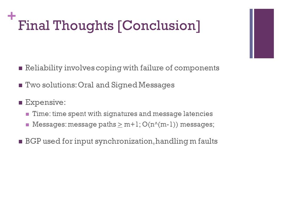 + Final Thoughts [Conclusion] Reliability involves coping with failure of components Two solutions: Oral and Signed Messages Expensive: Time: time spent with signatures and message latencies Messages: message paths > m+1; O(n^(m-1)) messages; BGP used for input synchronization, handling m faults