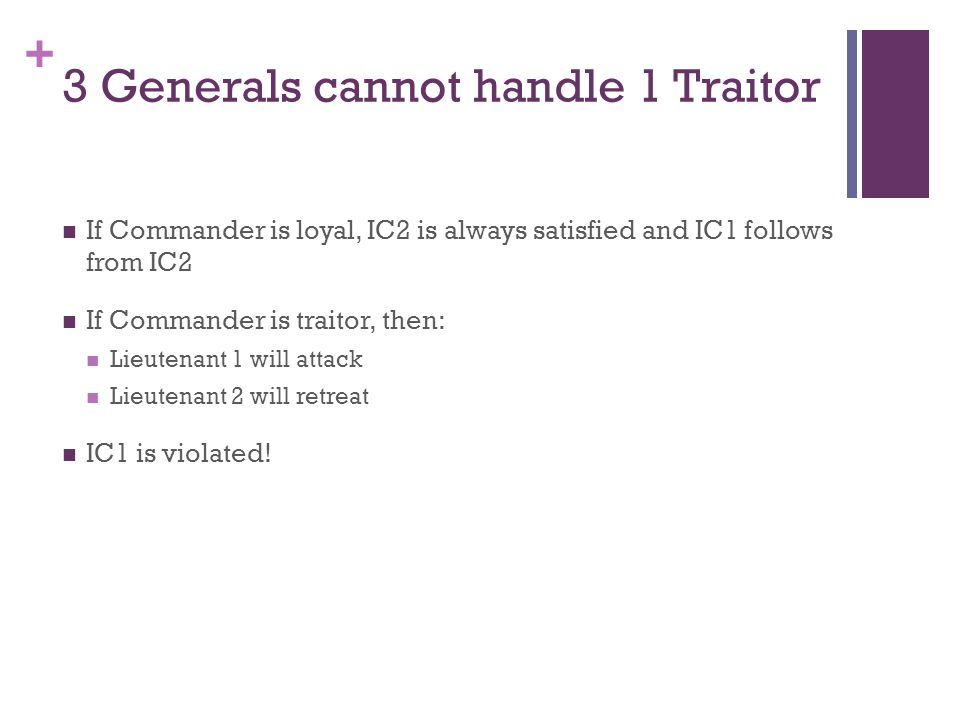 + 3 Generals cannot handle 1 Traitor If Commander is loyal, IC2 is always satisfied and IC1 follows from IC2 If Commander is traitor, then: Lieutenant 1 will attack Lieutenant 2 will retreat IC1 is violated!