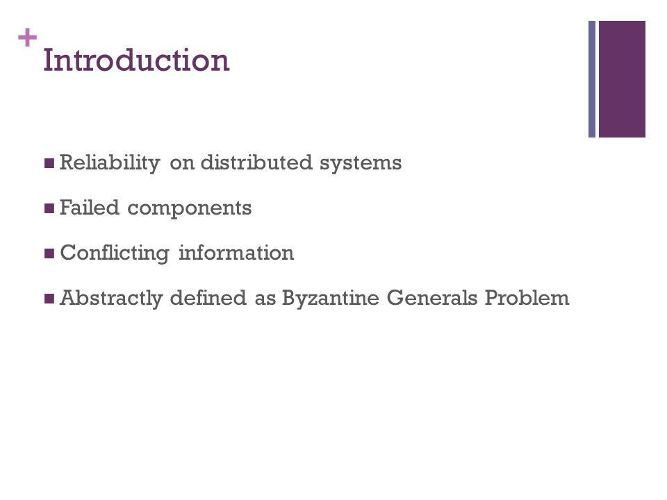 + Introduction Reliability on distributed systems Failed components Conflicting information Abstractly defined as Byzantine Generals Problem