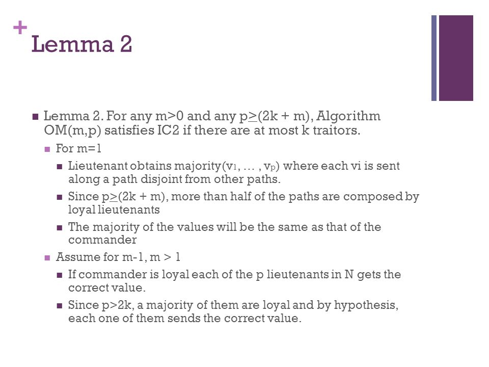 + Lemma 2 Lemma 2. For any m>0 and any p>(2k + m), Algorithm OM(m,p) satisfies IC2 if there are at most k traitors. For m=1 Lieutenant obtains majorit