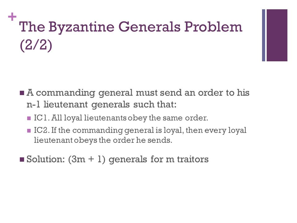 + The Byzantine Generals Problem (2/2) A commanding general must send an order to his n-1 lieutenant generals such that: IC1.
