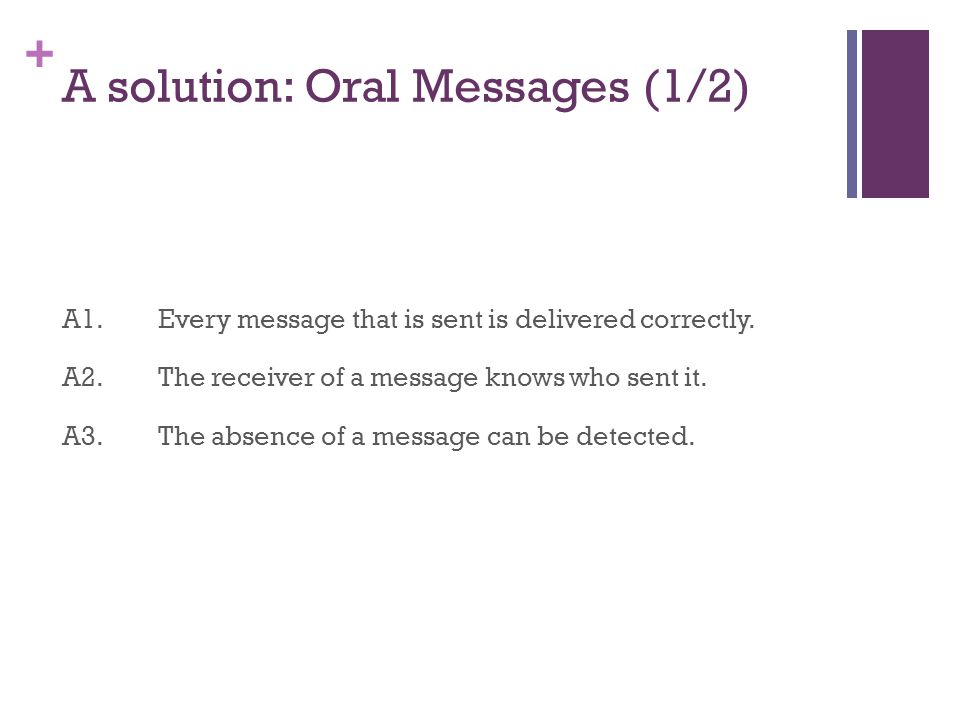 + A solution: Oral Messages (1/2) A1.Every message that is sent is delivered correctly.