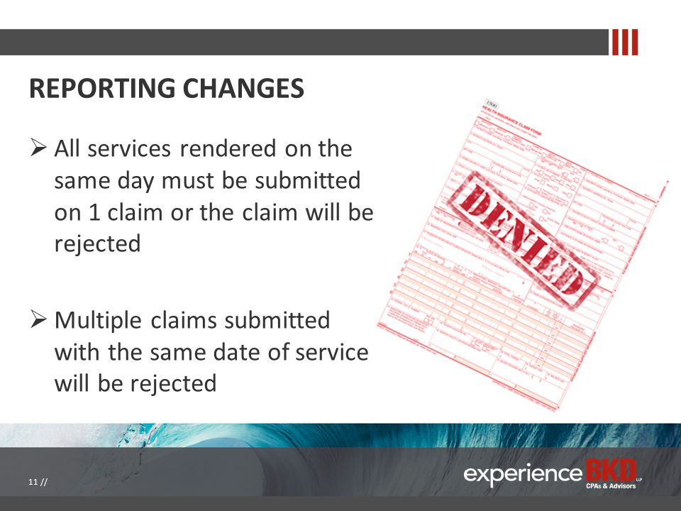 REPORTING CHANGES  All services rendered on the same day must be submitted on 1 claim or the claim will be rejected  Multiple claims submitted with
