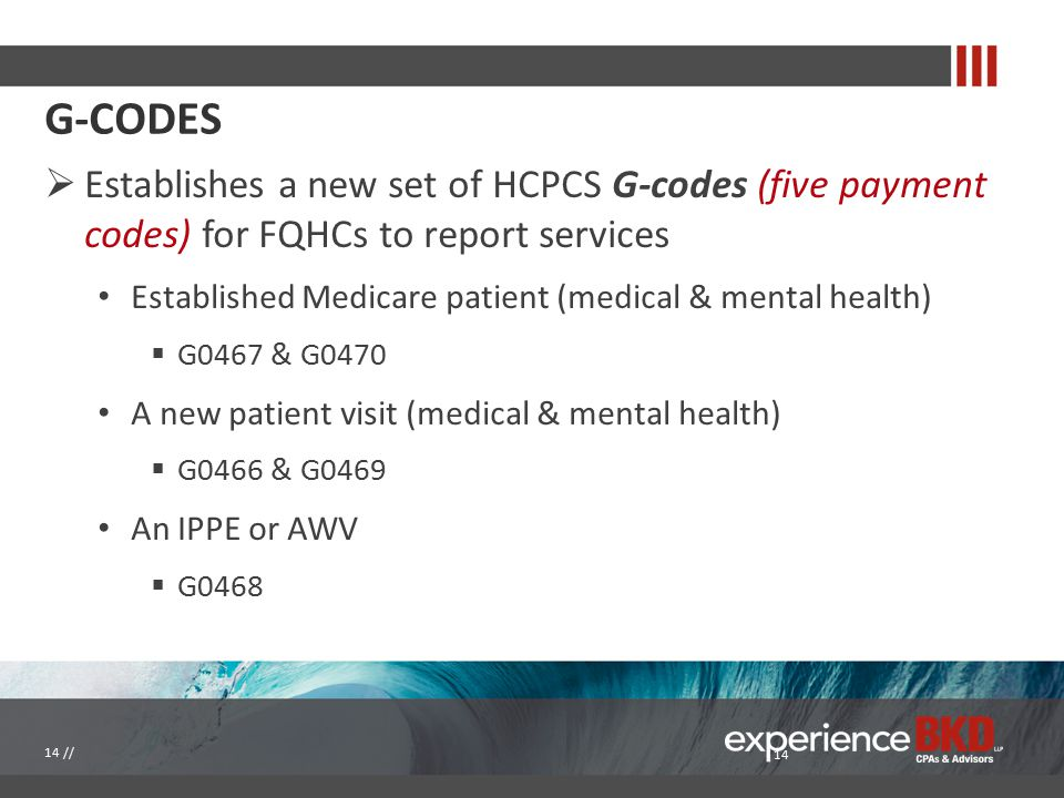 G-CODES  Establishes a new set of HCPCS G-codes (five payment codes) for FQHCs to report services Established Medicare patient (medical & mental heal