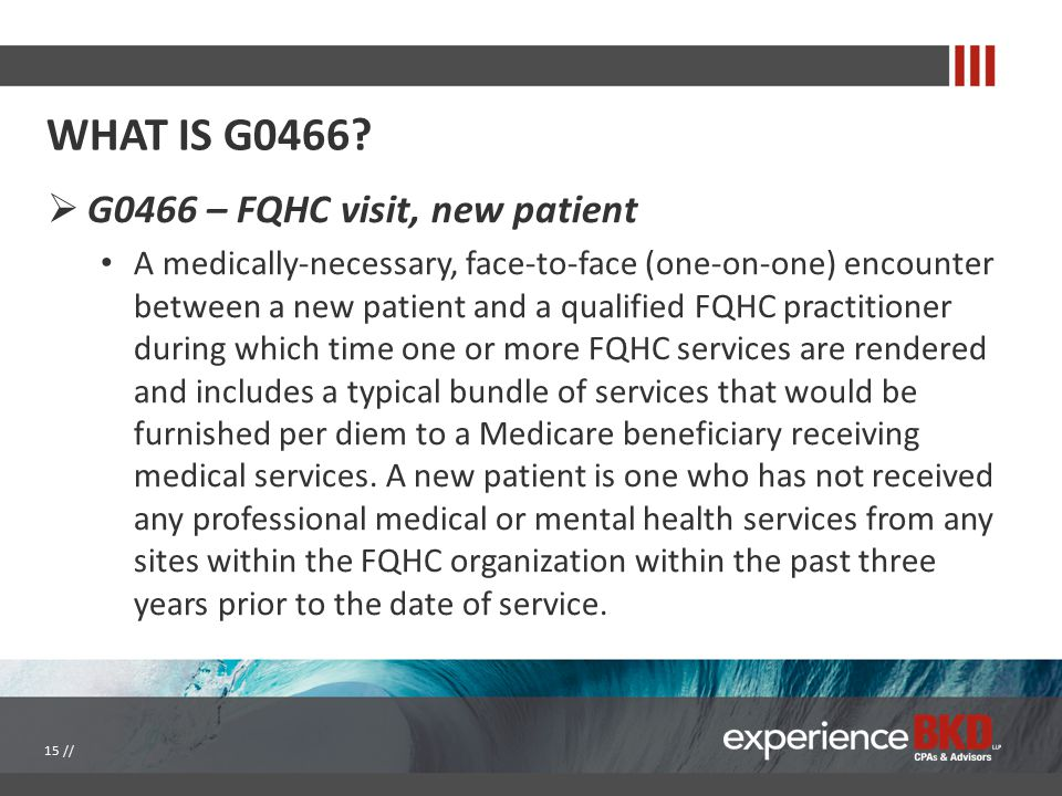 WHAT IS G0466?  G0466 – FQHC visit, new patient A medically-necessary, face-to-face (one-on-one) encounter between a new patient and a qualified FQHC