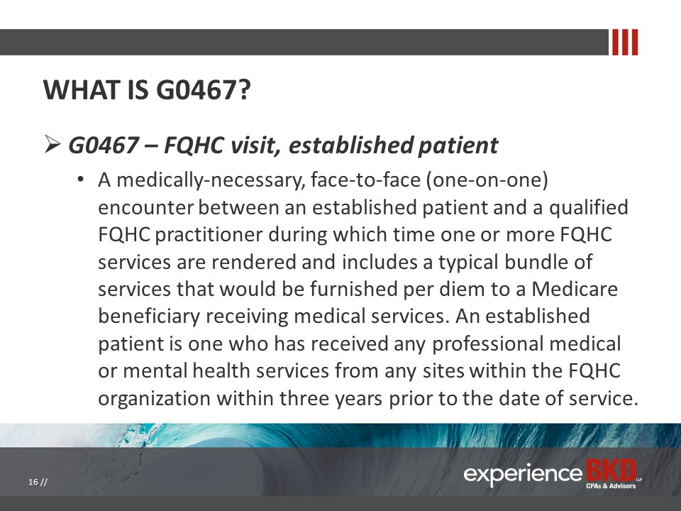 WHAT IS G0467?  G0467 – FQHC visit, established patient A medically-necessary, face-to-face (one-on-one) encounter between an established patient and