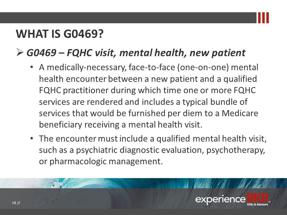 WHAT IS G0469?  G0469 – FQHC visit, mental health, new patient A medically-necessary, face-to-face (one-on-one) mental health encounter between a new