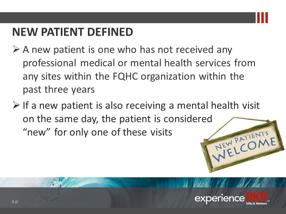NEW PATIENT DEFINED  A new patient is one who has not received any professional medical or mental health services from any sites within the FQHC organization within the past three years  If a new patient is also receiving a mental health visit on the same day, the patient is considered new for only one of these visits 2 //
