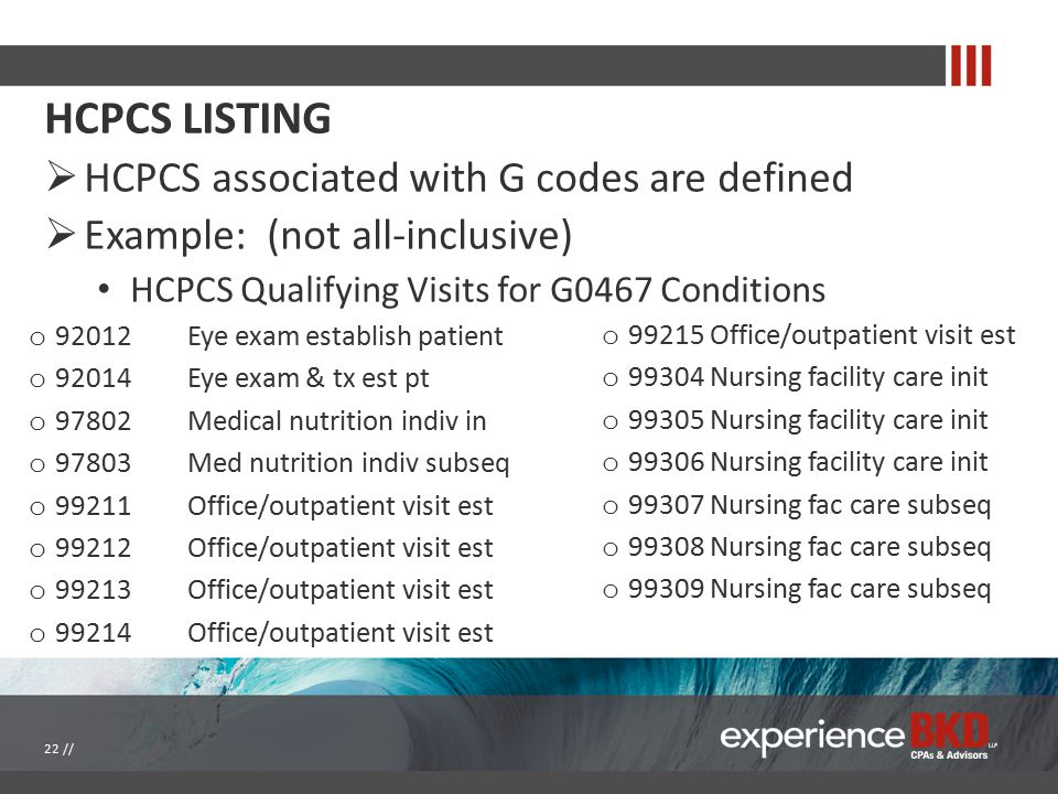 HCPCS LISTING  HCPCS associated with G codes are defined  Example: (not all-inclusive) HCPCS Qualifying Visits for G0467 Conditions o 99215 Office/o