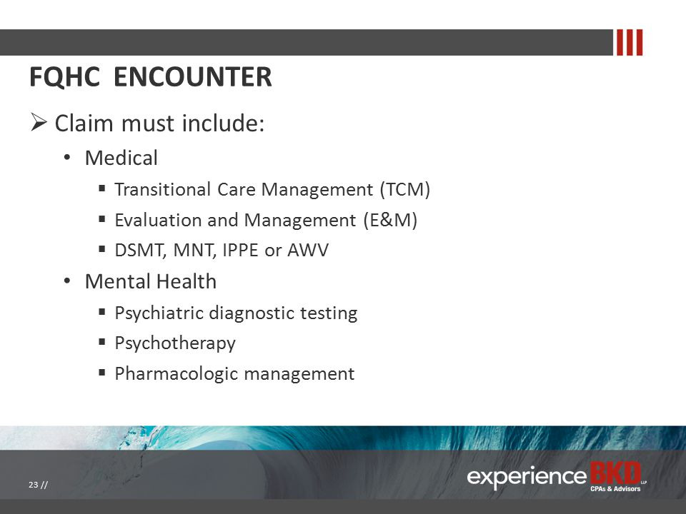 FQHC ENCOUNTER  Claim must include: Medical  Transitional Care Management (TCM)  Evaluation and Management (E&M)  DSMT, MNT, IPPE or AWV Mental Health  Psychiatric diagnostic testing  Psychotherapy  Pharmacologic management 23 //