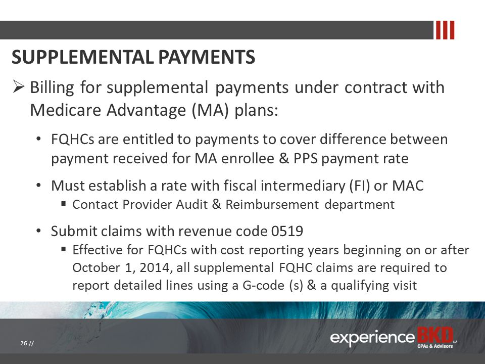 SUPPLEMENTAL PAYMENTS  Billing for supplemental payments under contract with Medicare Advantage (MA) plans: FQHCs are entitled to payments to cover difference between payment received for MA enrollee & PPS payment rate Must establish a rate with fiscal intermediary (FI) or MAC  Contact Provider Audit & Reimbursement department Submit claims with revenue code 0519  Effective for FQHCs with cost reporting years beginning on or after October 1, 2014, all supplemental FQHC claims are required to report detailed lines using a G-code (s) & a qualifying visit 26 //