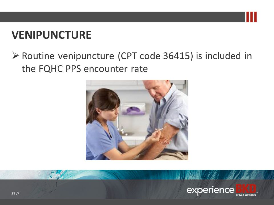 VENIPUNCTURE  Routine venipuncture (CPT code 36415) is included in the FQHC PPS encounter rate 28 //