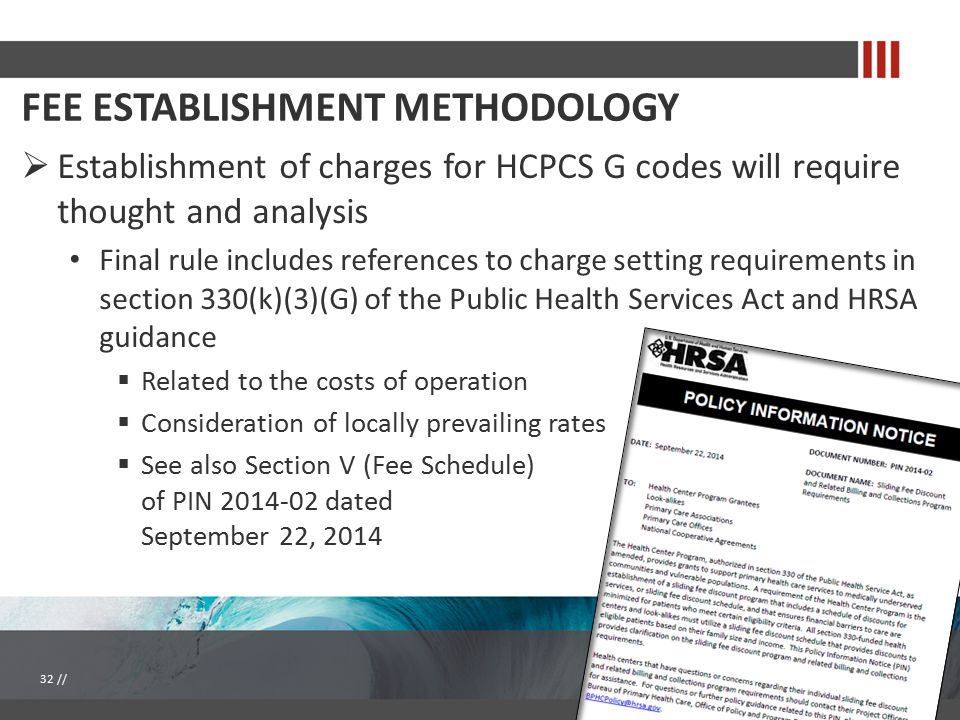 FEE ESTABLISHMENT METHODOLOGY  Establishment of charges for HCPCS G codes will require thought and analysis Final rule includes references to charge setting requirements in section 330(k)(3)(G) of the Public Health Services Act and HRSA guidance  Related to the costs of operation  Consideration of locally prevailing rates  See also Section V (Fee Schedule) of PIN 2014-02 dated September 22, 2014 32 //