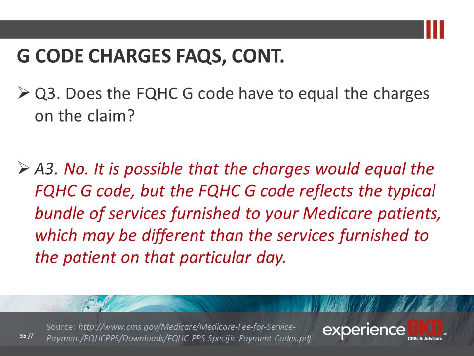 G CODE CHARGES FAQS, CONT.  Q3. Does the FQHC G code have to equal the charges on the claim.