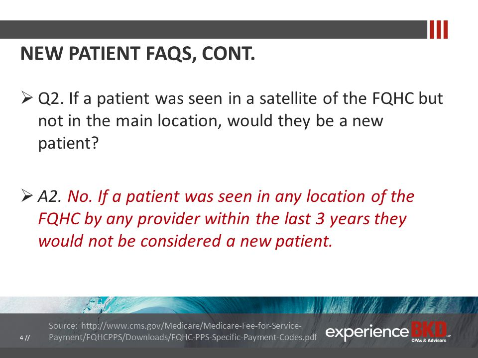 NEW PATIENT FAQS, CONT.  Q2. If a patient was seen in a satellite of the FQHC but not in the main location, would they be a new patient?  A2. No. If