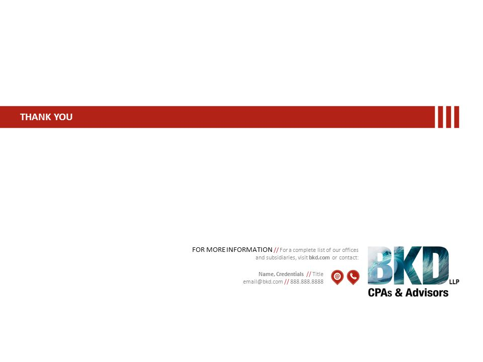 THANK YOU FOR MORE INFORMATION // For a complete list of our offices and subsidiaries, visit bkd.com or contact: Name, Credentials // Title email@bkd.