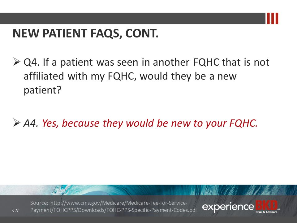 NEW PATIENT FAQS, CONT.  Q4. If a patient was seen in another FQHC that is not affiliated with my FQHC, would they be a new patient?  A4. Yes, becau