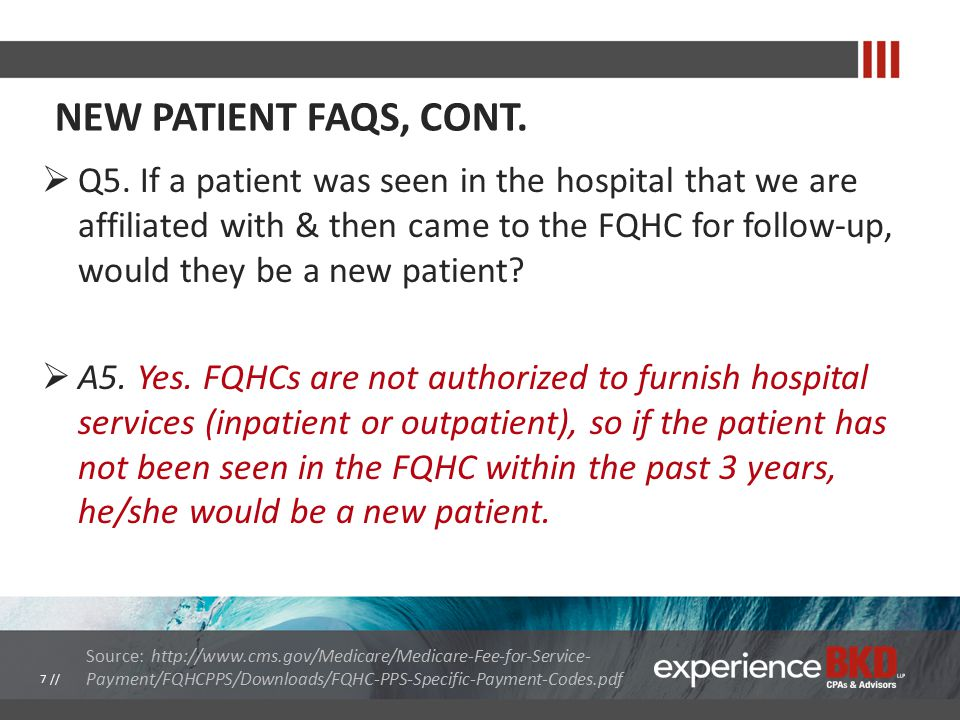 NEW PATIENT FAQS, CONT.  Q5. If a patient was seen in the hospital that we are affiliated with & then came to the FQHC for follow-up, would they be a
