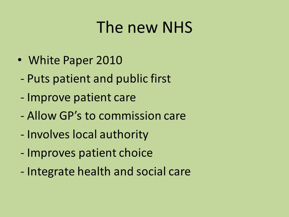 The new NHS White Paper Puts patient and public first - Improve patient care - Allow GP's to commission care - Involves local authority - Improves patient choice - Integrate health and social care