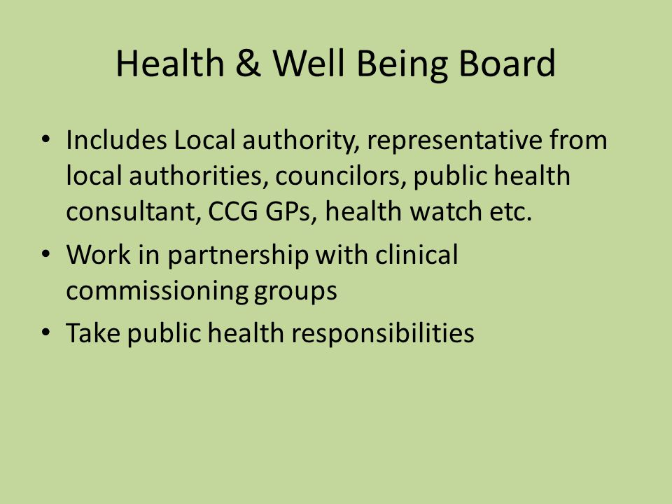 Health & Well Being Board Includes Local authority, representative from local authorities, councilors, public health consultant, CCG GPs, health watch etc.