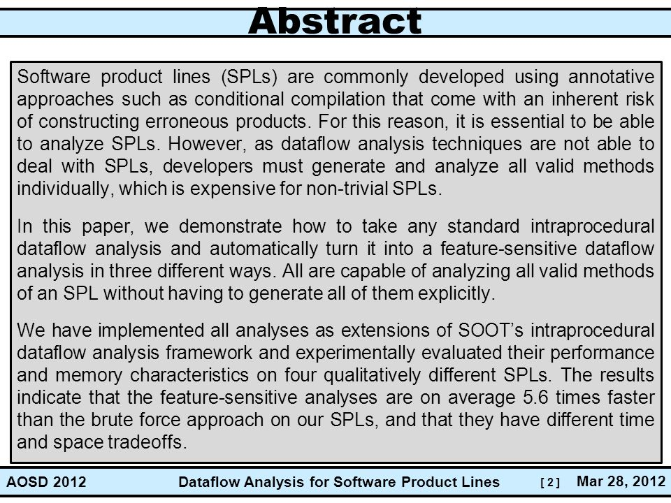[ 2 ] Dataflow Analysis for Software Product Lines Mar 28, 2012 AOSD 2012 Abstract Software product lines (SPLs) are commonly developed using annotative approaches such as conditional compilation that come with an inherent risk of constructing erroneous products.