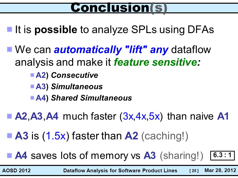 [ 25 ] Dataflow Analysis for Software Product Lines Mar 28, 2012 AOSD 2012 Conclusion(s) It is possible to analyze SPLs using DFAs We can automatically lift any dataflow analysis and make it feature sensitive: A2) Consecutive A3) Simultaneous A4) Shared Simultaneous A2,A3,A4 much faster (3x,4x,5x) than naive A1 A3 is (1.5x) faster than A2 (caching!) A4 saves lots of memory vs A3 (sharing!) 6.3 : 1