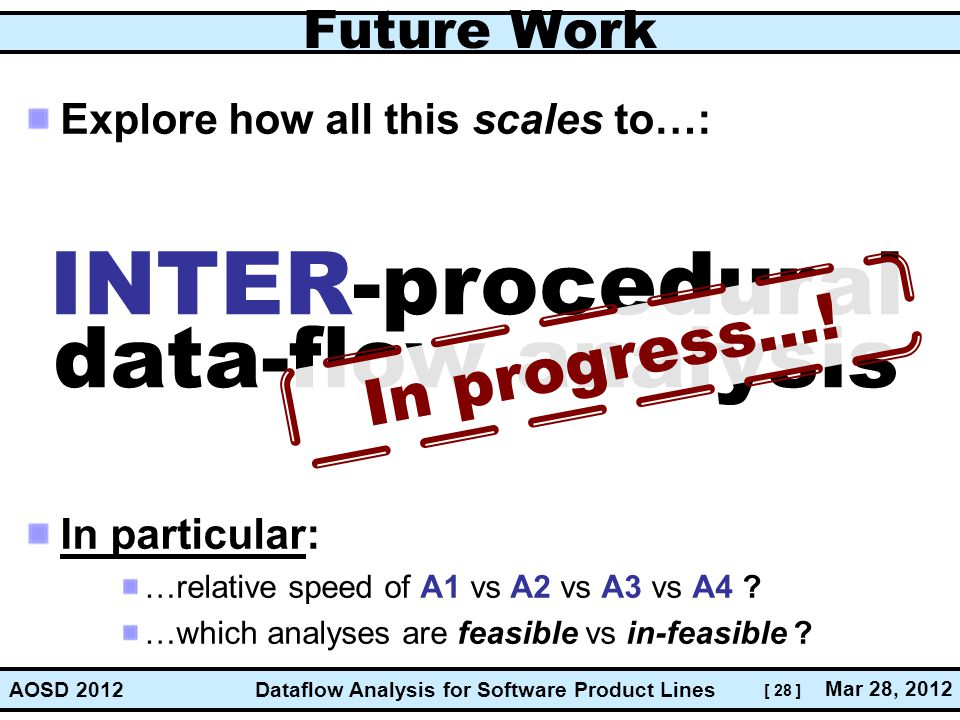 [ 28 ] Dataflow Analysis for Software Product Lines Mar 28, 2012 AOSD 2012 Future Work Explore how all this scales to…: In particular: …relative speed of A1 vs A2 vs A3 vs A4 .