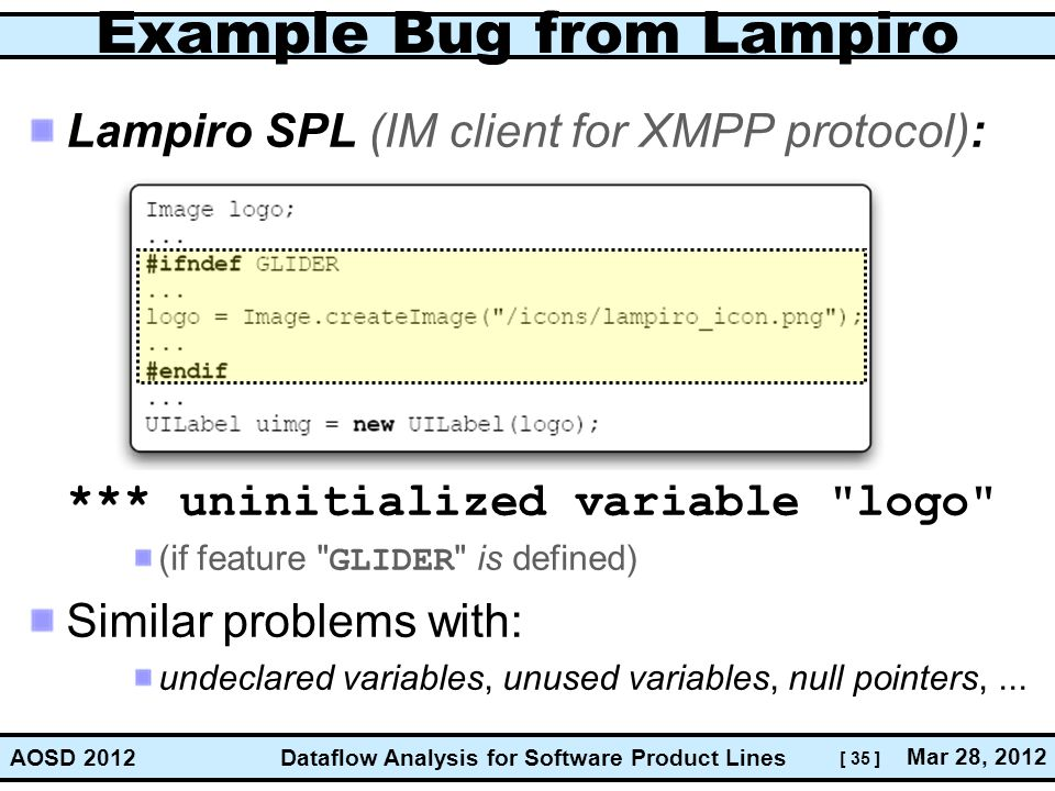 [ 35 ] Dataflow Analysis for Software Product Lines Mar 28, 2012 AOSD 2012 Example Bug from Lampiro Lampiro SPL (IM client for XMPP protocol): *** uni