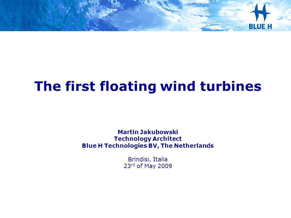 The first floating wind turbines Martin Jakubowski Technology Architect Blue H Technologies BV, The Netherlands Brindisi, Italia 23 rd of May 2009