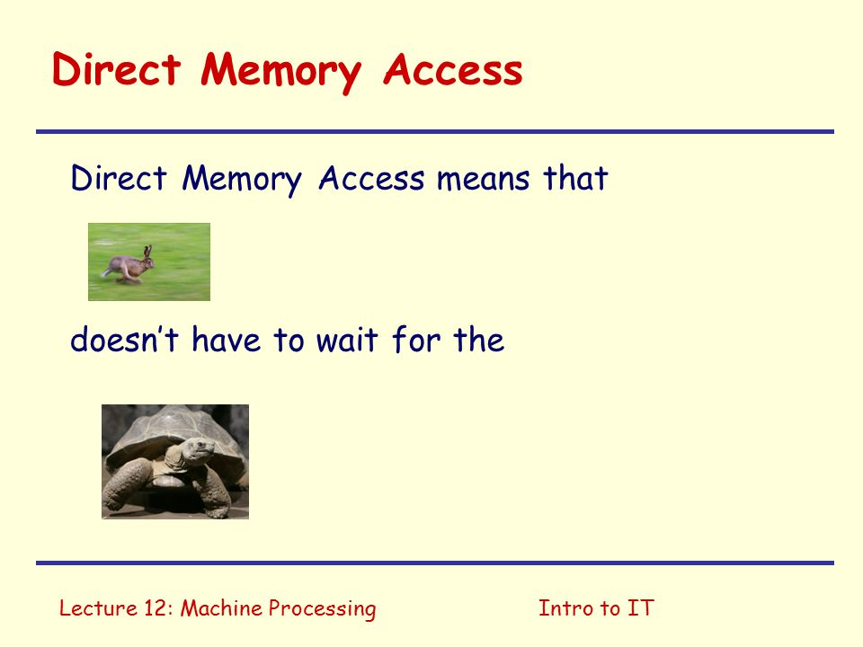 Lecture 12: Machine ProcessingIntro to IT Direct Memory Access (DMA) Put some data in memory! OK