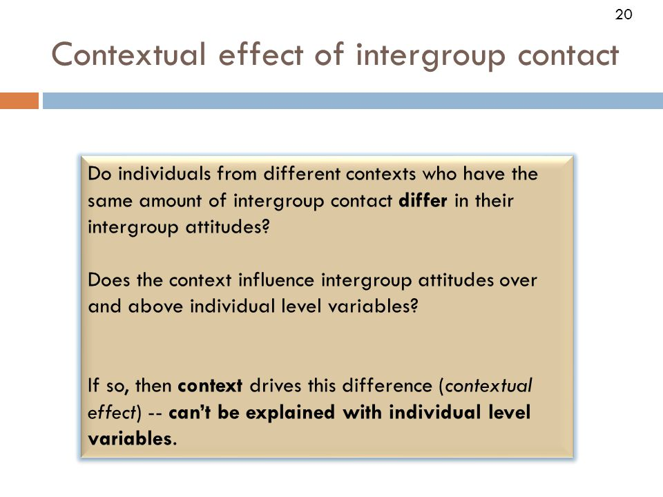 20 Contextual effect of intergroup contact 20 Do individuals from different contexts who have the same amount of intergroup contact differ in their intergroup attitudes.