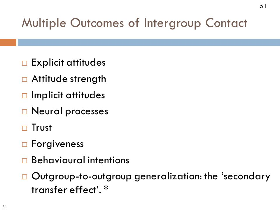 51 Multiple Outcomes of Intergroup Contact 51  Explicit attitudes  Attitude strength  Implicit attitudes  Neural processes  Trust  Forgiveness  Behavioural intentions  Outgroup-to-outgroup generalization: the 'secondary transfer effect'.