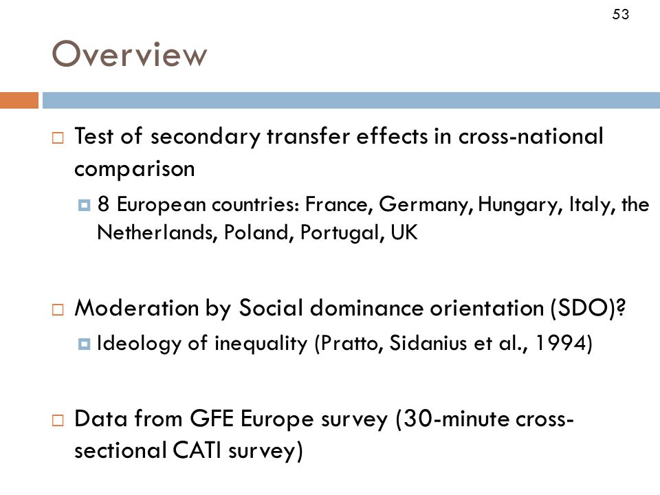 53 Overview  Test of secondary transfer effects in cross-national comparison  8 European countries: France, Germany, Hungary, Italy, the Netherlands, Poland, Portugal, UK  Moderation by Social dominance orientation (SDO).