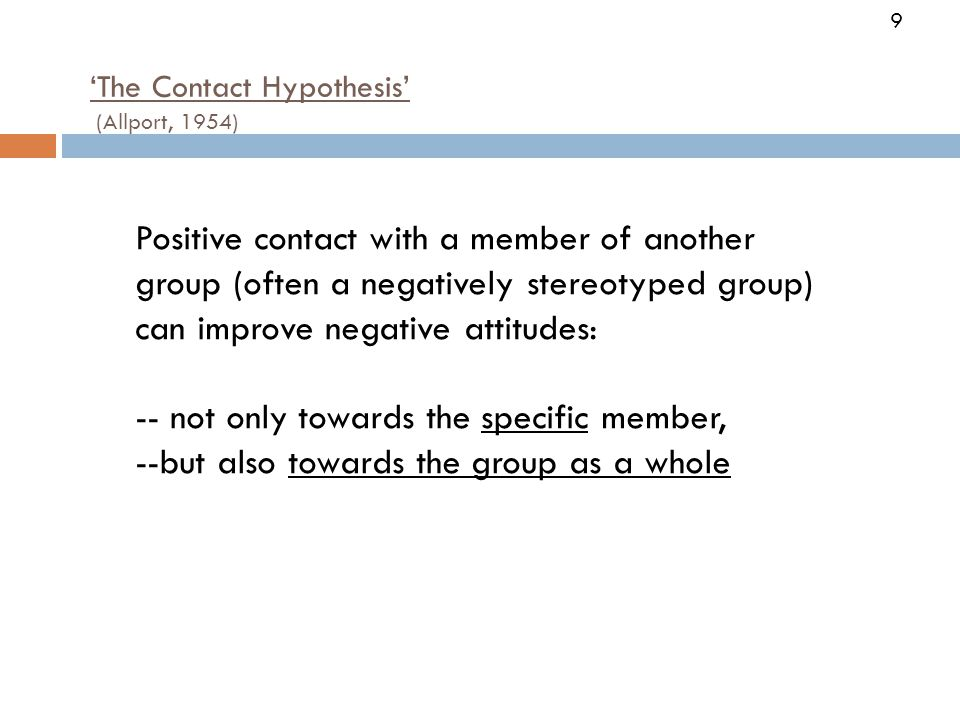 9 'The Contact Hypothesis' (Allport, 1954) Positive contact with a member of another group (often a negatively stereotyped group) can improve negative attitudes: -- not only towards the specific member, --but also towards the group as a whole 9