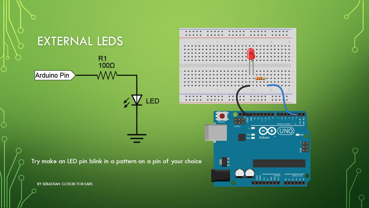 EXTERNAL LEDS BY SEBASTIAN GOSCIK FOR EARS Try make an LED pin blink in a pattern on a pin of your choice