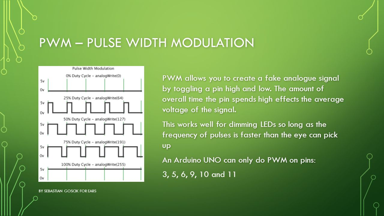 PWM – PULSE WIDTH MODULATION BY SEBASTIAN GOSCIK FOR EARS PWM allows you to create a fake analogue signal by toggling a pin high and low. The amount o