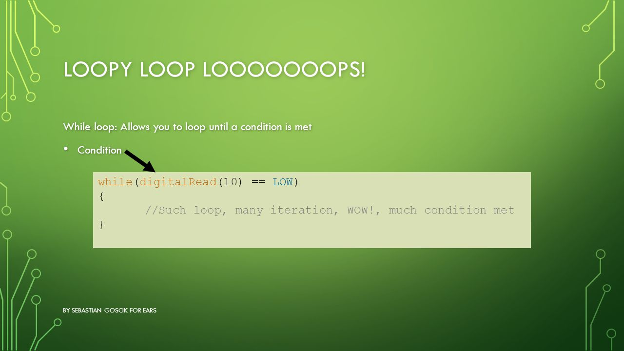 LOOPY LOOP LOOOOOOOPS! While loop: Allows you to loop until a condition is met Condition Condition BY SEBASTIAN GOSCIK FOR EARS while(digitalRead(10)