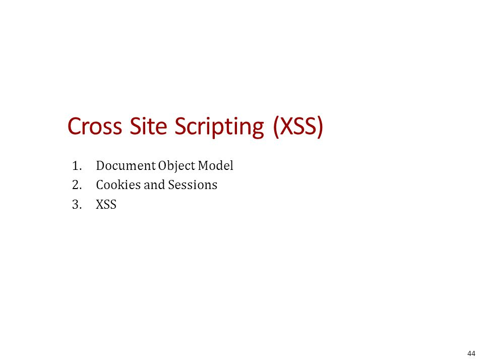 Cross Site Scripting (XSS) 1.Document Object Model 2.Cookies and Sessions 3.XSS 44
