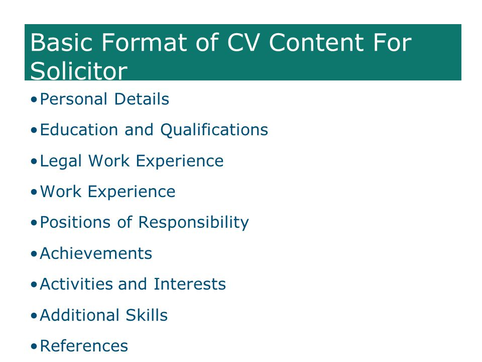 Basic Format of CV Content For Solicitor Personal Details Education and Qualifications Legal Work Experience Work Experience Positions of Responsibility Achievements Activities and Interests Additional Skills References