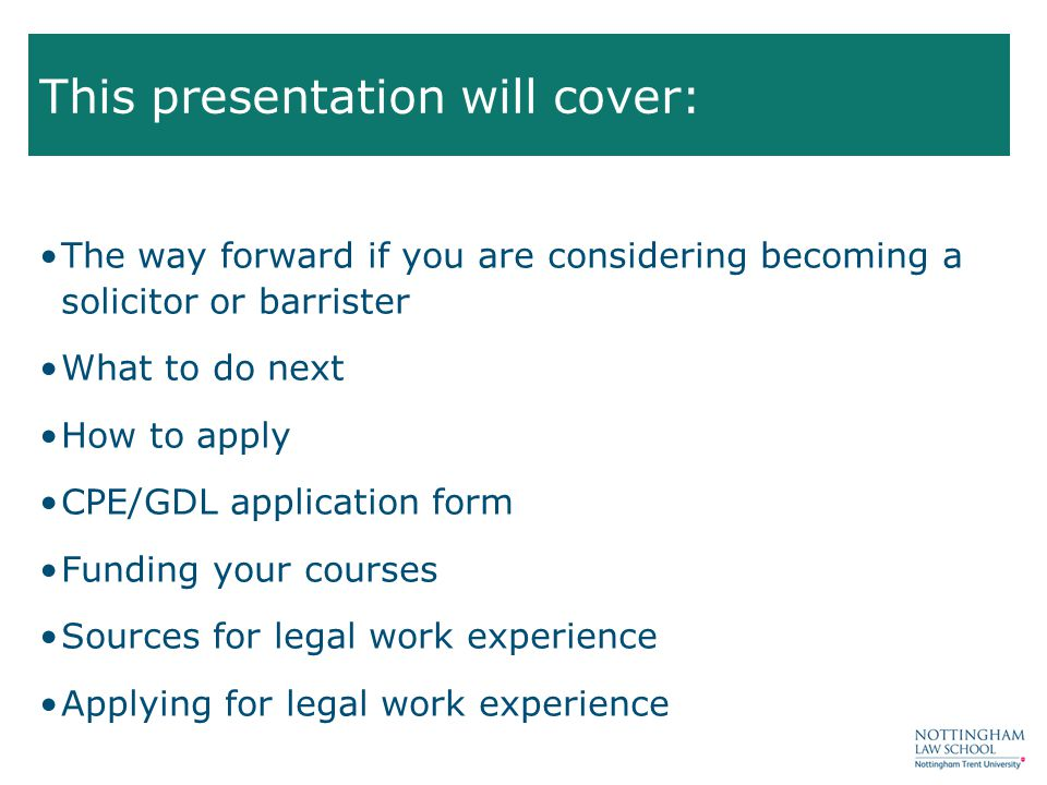 The way forward if you are considering becoming a solicitor or barrister What to do next How to apply CPE/GDL application form Funding your courses Sources for legal work experience Applying for legal work experience This presentation will cover: