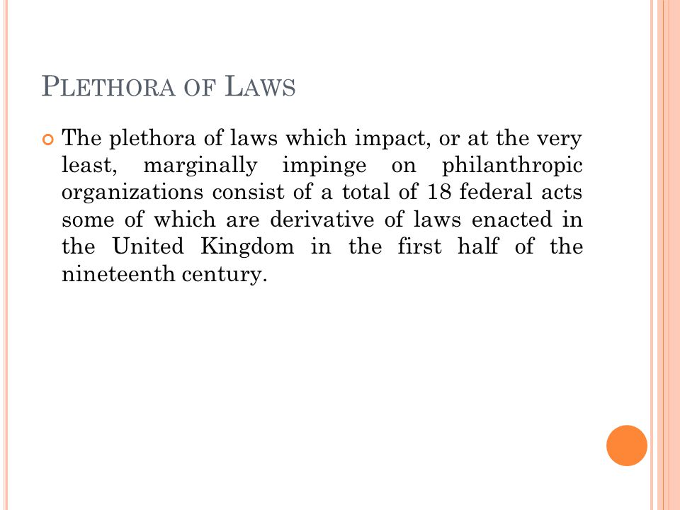 P LETHORA OF L AWS The plethora of laws which impact, or at the very least, marginally impinge on philanthropic organizations consist of a total of 18 federal acts some of which are derivative of laws enacted in the United Kingdom in the first half of the nineteenth century.