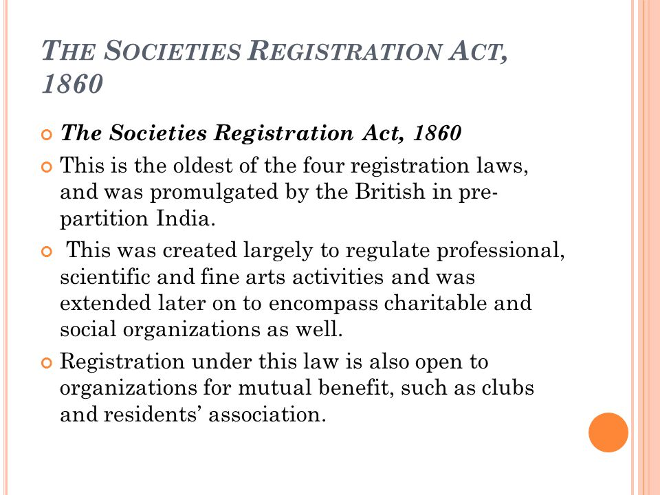 T HE S OCIETIES R EGISTRATION A CT, 1860 The Societies Registration Act, 1860 This is the oldest of the four registration laws, and was promulgated by the British in pre- partition India.