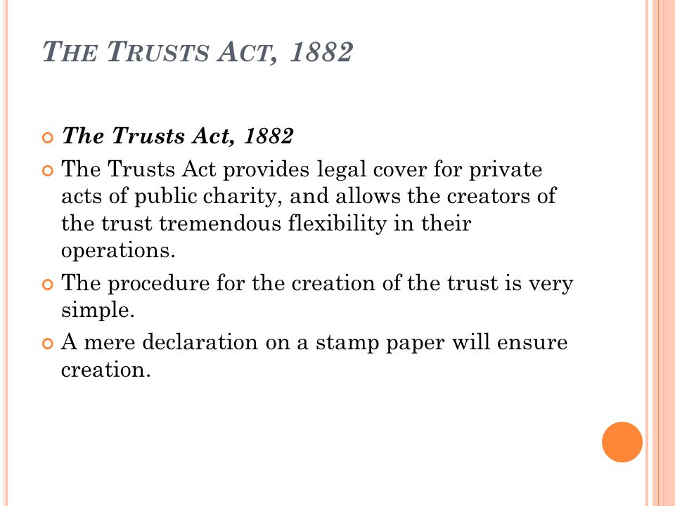 T HE T RUSTS A CT, 1882 The Trusts Act, 1882 The Trusts Act provides legal cover for private acts of public charity, and allows the creators of the trust tremendous flexibility in their operations.